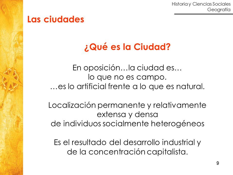 Historia y Ciencias Sociales Geografía 9 Las ciudades ¿Qué es la Ciudad? En oposición…la ciudad es… lo que no es campo. …es lo artificial frente a lo