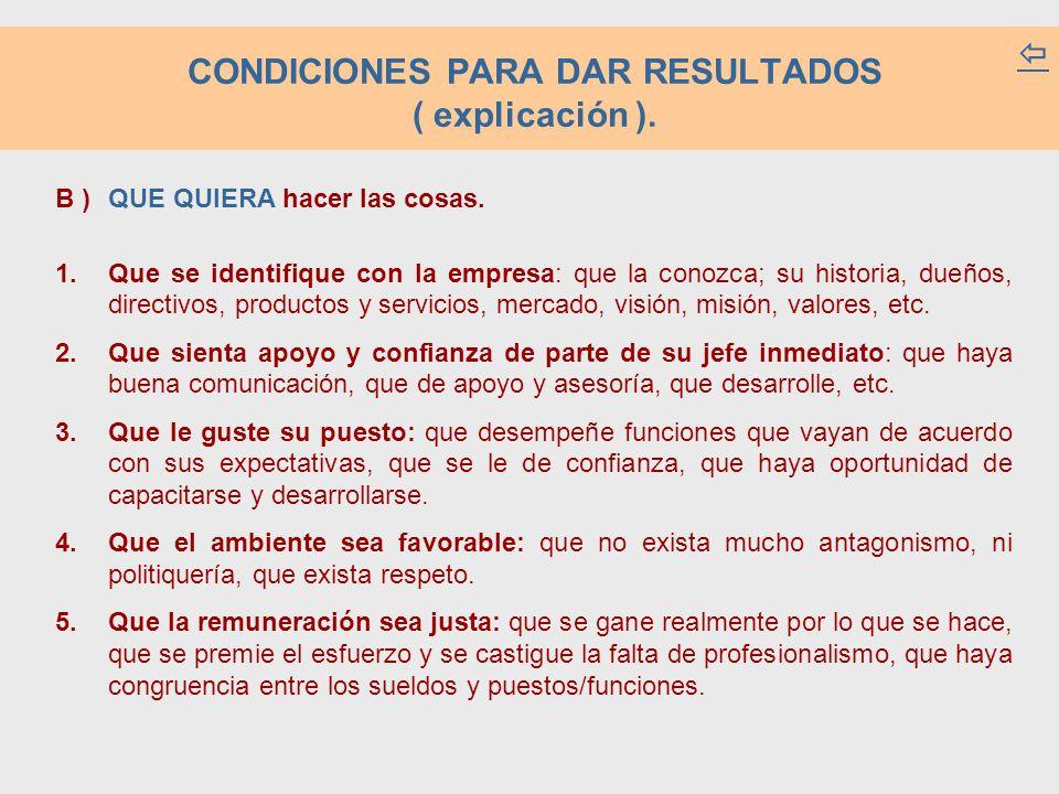 CONDICIONES PARA DAR RESULTADOS ( explicación ). B ) QUE QUIERA hacer las cosas. 1.Que se identifique con la empresa: que la conozca; su historia, due