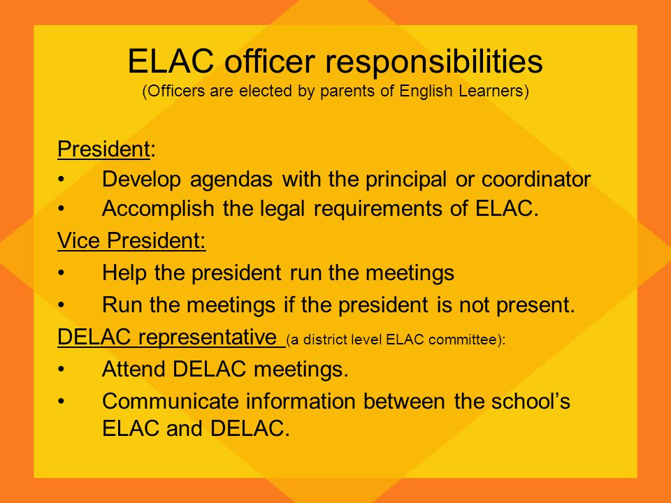 ELAC officer responsibilities (Officers are elected by parents of English Learners) President: Develop agendas with the principal or coordinator Accomplish the legal requirements of ELAC.