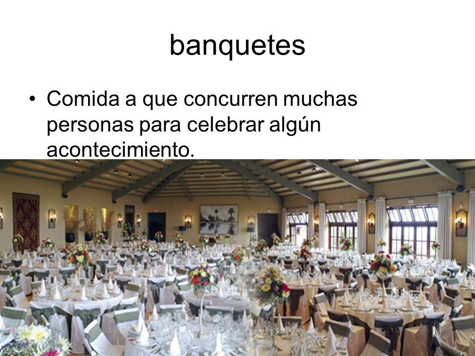banquetes Comida a que concurren muchas personas para celebrar algún acontecimiento.