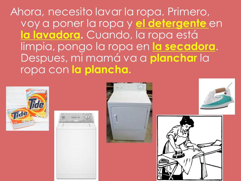 Ahora, necesito lavar la ropa.Primero, voy a poner la ropa y el detergente en la lavadora.