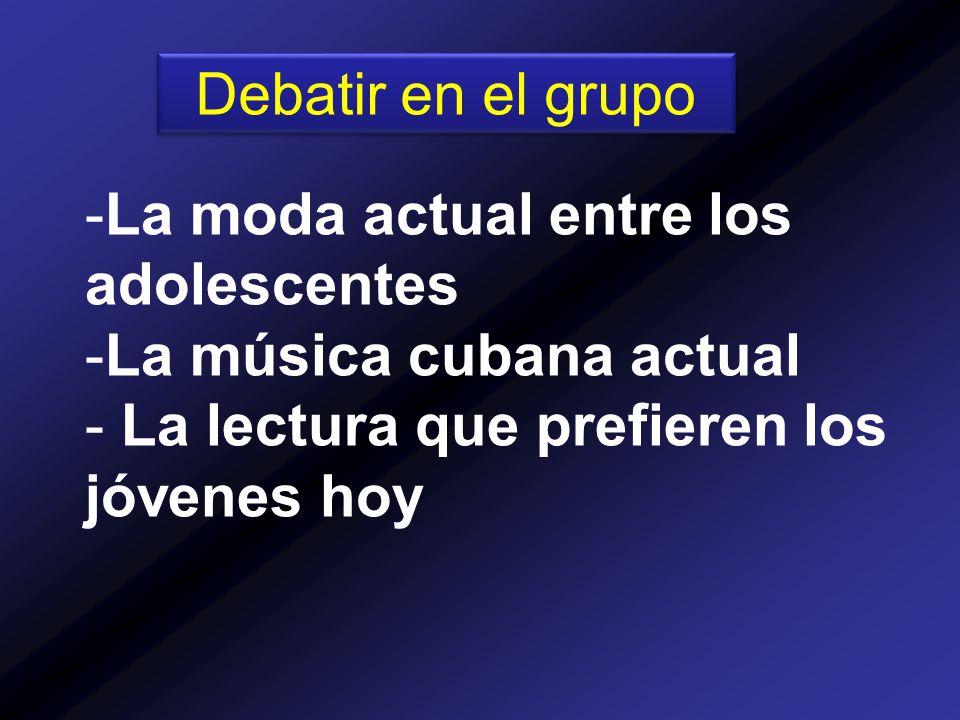Debatir en el grupo -La moda actual entre los adolescentes -La música cubana actual - La lectura que prefieren los jóvenes hoy