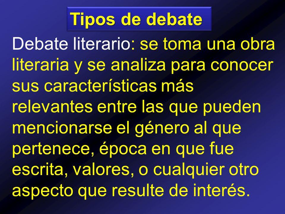 Tipos de debate Debate literario: se toma una obra literaria y se analiza para conocer sus características más relevantes entre las que pueden mencionarse el género al que pertenece, época en que fue escrita, valores, o cualquier otro aspecto que resulte de interés.