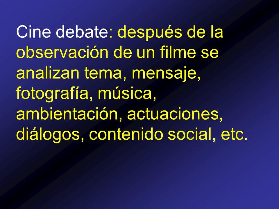 Cine debate: después de la observación de un filme se analizan tema, mensaje, fotografía, música, ambientación, actuaciones, diálogos, contenido social, etc.