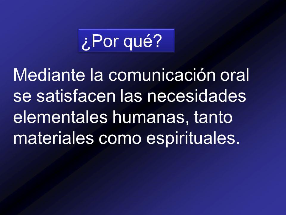 Mediante la comunicación oral se satisfacen las necesidades elementales humanas, tanto materiales como espirituales.