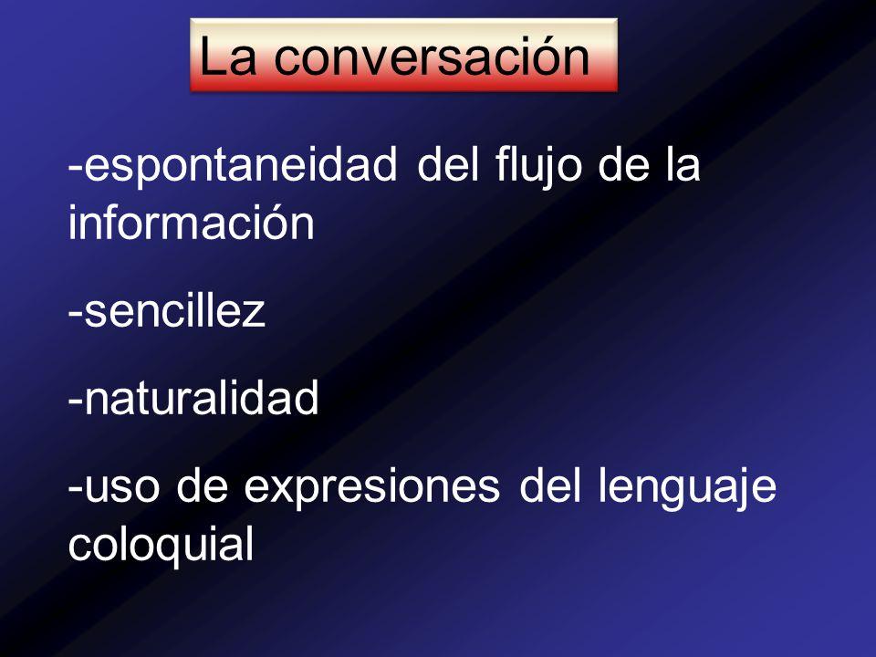 La conversación -espontaneidad del flujo de la información -sencillez -naturalidad -uso de expresiones del lenguaje coloquial