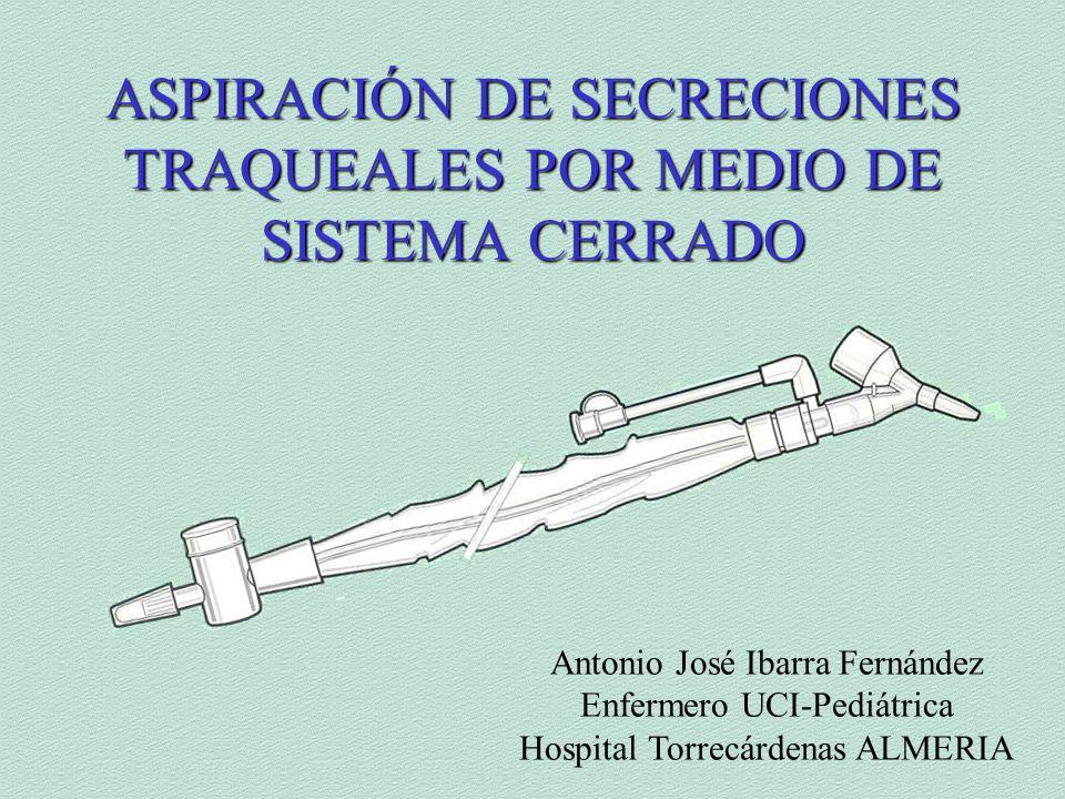 ASPIRACIÓN DE SECRECIONES TRAQUEALES POR MEDIO DE SISTEMA CERRADO Antonio José Ibarra Fernández Enfermero UCI-Pediátrica Hospital Torrecárdenas ALMERIA