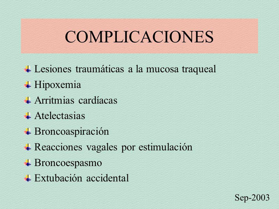 COMPLICACIONES Lesiones traumáticas a la mucosa traqueal Hipoxemia Arritmias cardíacas Atelectasias Broncoaspiración Reacciones vagales por estimulación Broncoespasmo Extubación accidental Sep-2003