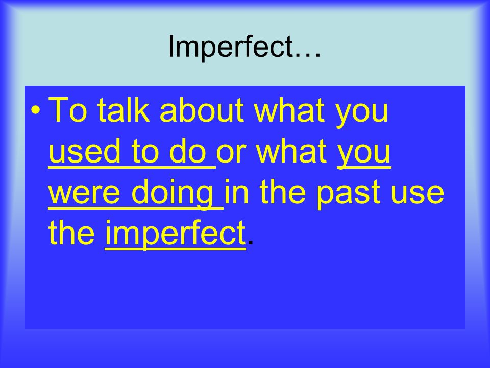 Imperfect… To talk about what you used to do or what you were doing in the past use the imperfect.