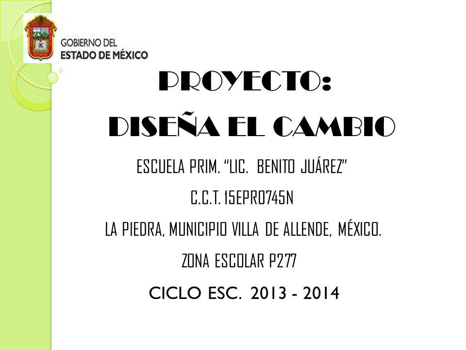PROYECTO: DISEÑA EL CAMBIO ESCUELA PRIM. LIC. BENITO JUÁREZ C.C.T.