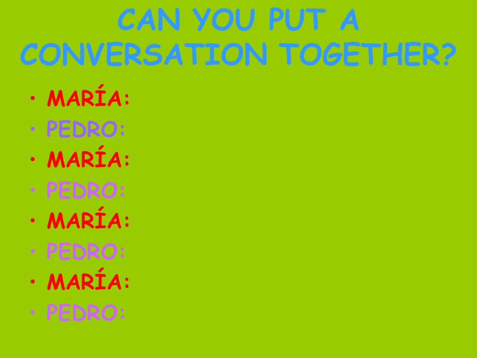 CAN YOU PUT A CONVERSATION TOGETHER MARÍA: PEDRO: MARÍA: PEDRO: MARÍA: PEDRO: MARÍA: PEDRO: