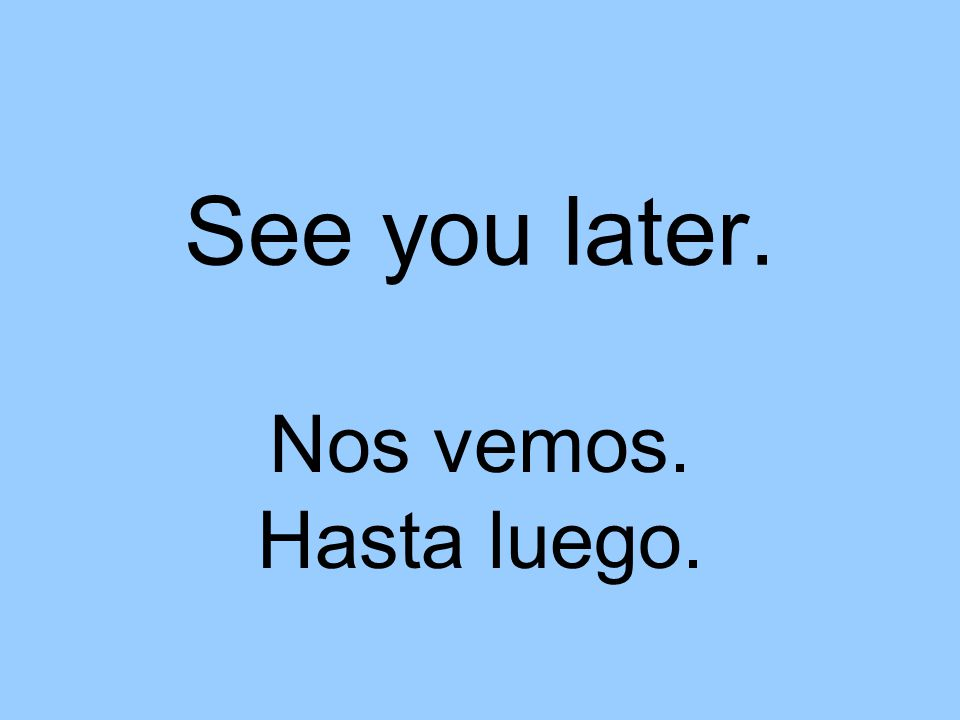 See you later. Nos vemos. Hasta luego.