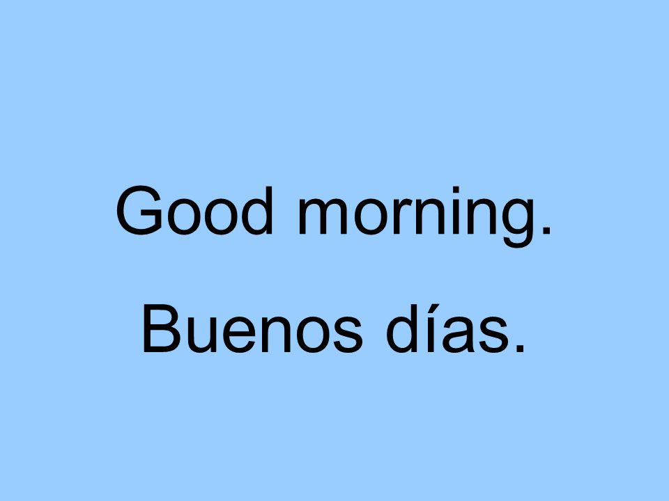 Good morning. Buenos días.