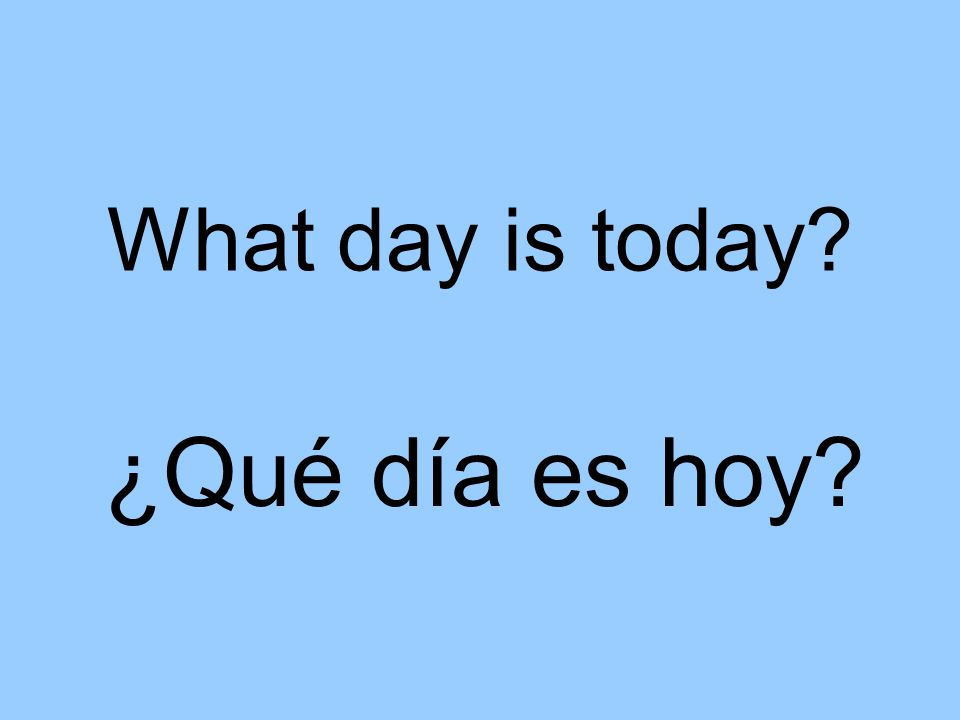 What day is today ¿Qué día es hoy