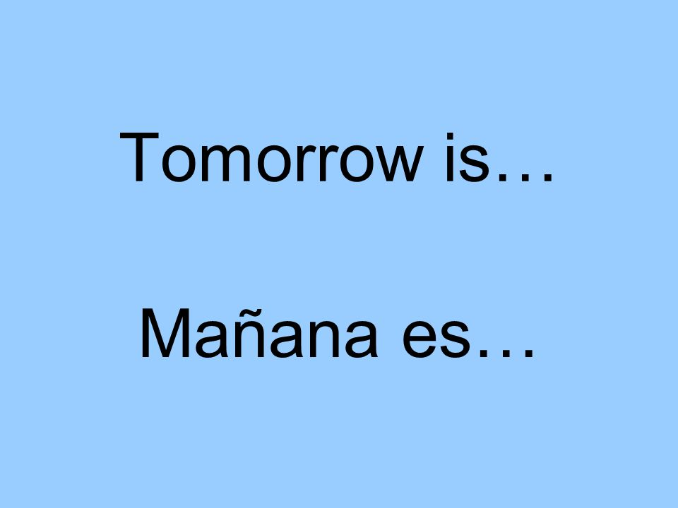 Tomorrow is… Mañana es…