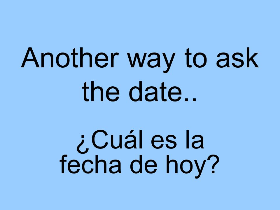 Another way to ask the date.. ¿Cuál es la fecha de hoy