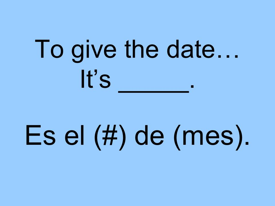 To give the date… It's _____. Es el (#) de (mes).