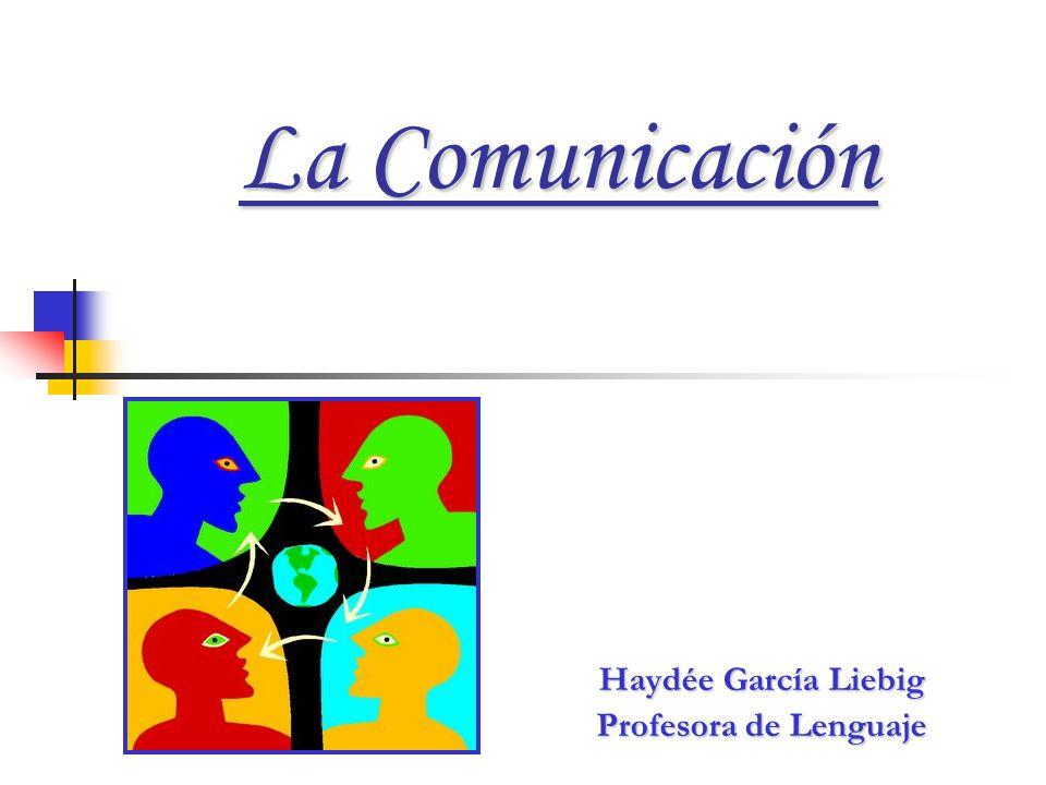 La Comunicación Haydée García Liebig Profesora de Lenguaje