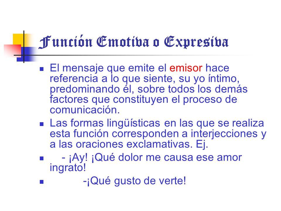 Función Emotiva o Expresiva El mensaje que emite el emisor hace referencia a lo que siente, su yo íntimo, predominando él, sobre todos los demás factores que constituyen el proceso de comunicación.