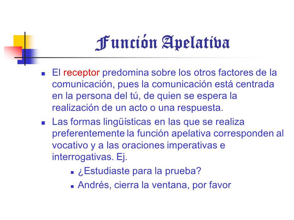 Función Apelativa El receptor predomina sobre los otros factores de la comunicación, pues la comunicación está centrada en la persona del tú, de quien se espera la realización de un acto o una respuesta.