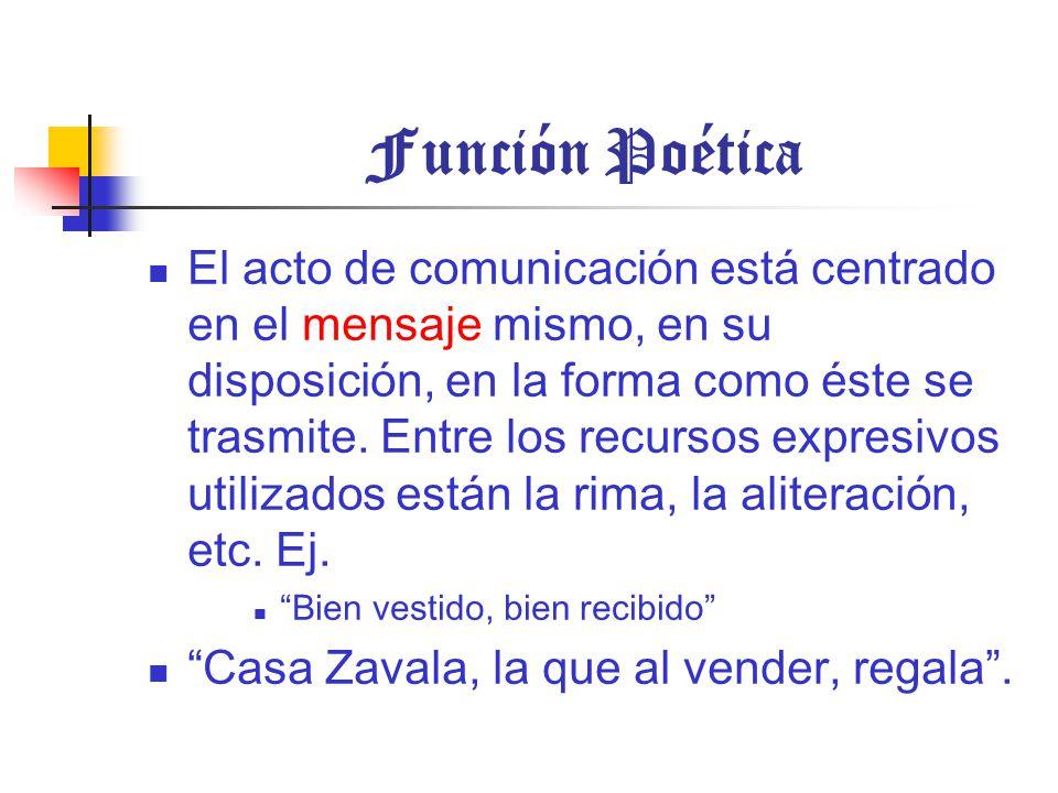 Función Poética El acto de comunicación está centrado en el mensaje mismo, en su disposición, en la forma como éste se trasmite.
