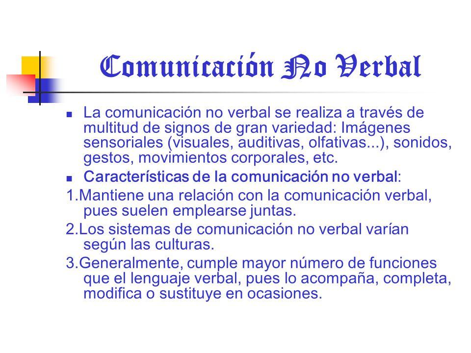 Comunicación No Verbal La comunicación no verbal se realiza a través de multitud de signos de gran variedad: Imágenes sensoriales (visuales, auditivas, olfativas...), sonidos, gestos, movimientos corporales, etc.