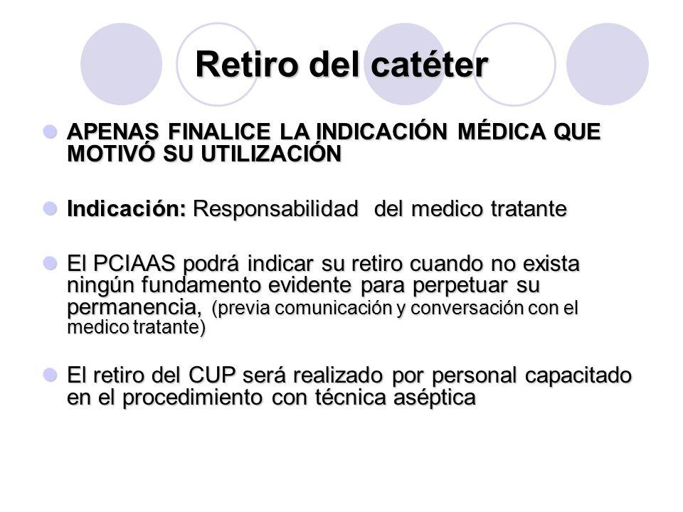 Retiro del catéter APENAS FINALICE LA INDICACIÓN MÉDICA QUE MOTIVÓ SU UTILIZACIÓN APENAS FINALICE LA INDICACIÓN MÉDICA QUE MOTIVÓ SU UTILIZACIÓN Indicación: Responsabilidad del medico tratante Indicación: Responsabilidad del medico tratante El PCIAAS podrá indicar su retiro cuando no exista ningún fundamento evidente para perpetuar su permanencia, (previa comunicación y conversación con el medico tratante) El PCIAAS podrá indicar su retiro cuando no exista ningún fundamento evidente para perpetuar su permanencia, (previa comunicación y conversación con el medico tratante) El retiro del CUP será realizado por personal capacitado en el procedimiento con técnica aséptica El retiro del CUP será realizado por personal capacitado en el procedimiento con técnica aséptica