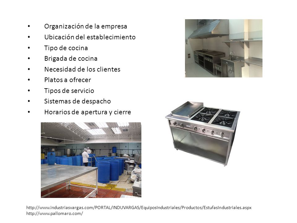 Organización de la empresa Ubicación del establecimiento Tipo de cocina Brigada de cocina Necesidad de los clientes Platos a ofrecer Tipos de servicio Sistemas de despacho Horarios de apertura y cierre http://www.industriasvargas.com/PORTAL/INDUVARGAS/EquiposIndustriales/Productos/EstufasIndustriales.aspx http://www.pallomaro.com/