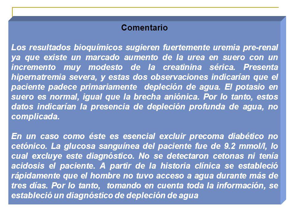 Comentario Los resultados bioquímicos sugieren fuertemente uremia pre-renal ya que existe un marcado aumento de la urea en suero con un incremento muy modesto de la creatinina sérica.