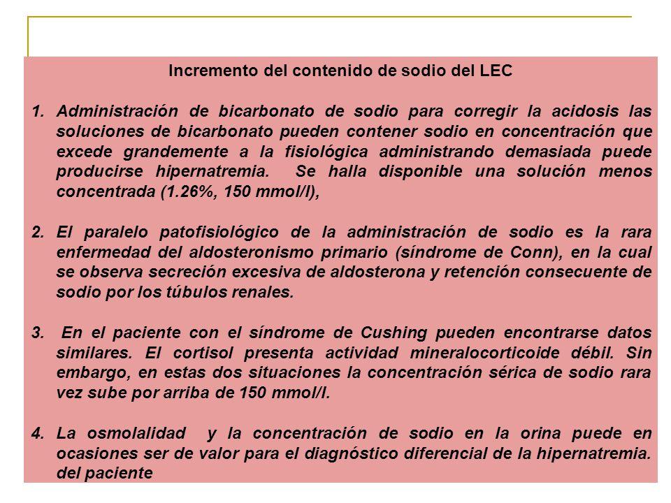 Incremento del contenido de sodio del LEC 1.Administración de bicarbonato de sodio para corregir la acidosis las soluciones de bicarbonato pueden contener sodio en concentración que excede grandemente a la fisiológica administrando demasiada puede producirse hipernatremia.