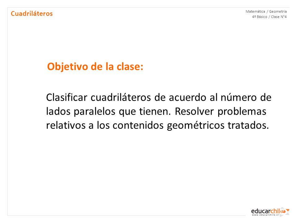 Objetivo de la clase: Matemática / Geometría 4º Básico / Clase N°4 Cuadriláteros Clasificar cuadriláteros de acuerdo al número de lados paralelos que tienen.