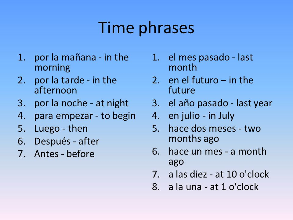 Time phrases 1.por la mañana - in the morning 2.por la tarde - in the afternoon 3.por la noche - at night 4.para empezar - to begin 5.Luego - then 6.Después - after 7.Antes - before 1.el mes pasado - last month 2.en el futuro – in the future 3.el año pasado - last year 4.en julio - in July 5.hace dos meses - two months ago 6.hace un mes - a month ago 7.a las diez - at 10 o clock 8.a la una - at 1 o clock