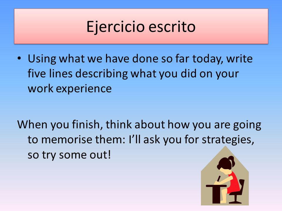 Ejercicio escrito Using what we have done so far today, write five lines describing what you did on your work experience When you finish, think about how you are going to memorise them: I'll ask you for strategies, so try some out!