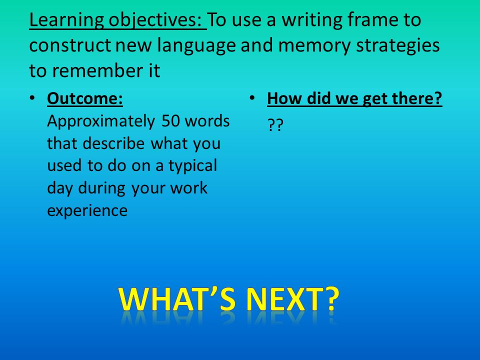 Learning objectives: To use a writing frame to construct new language and memory strategies to remember it Outcome: Approximately 50 words that describe what you used to do on a typical day during your work experience How did we get there.