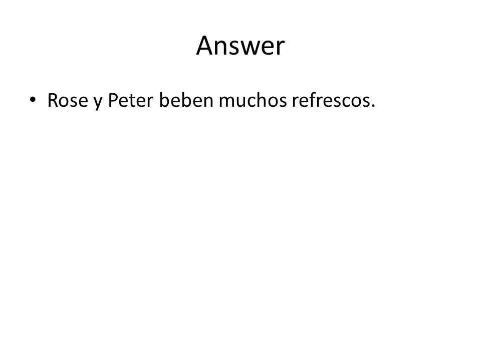 Answer Rose y Peter beben muchos refrescos.