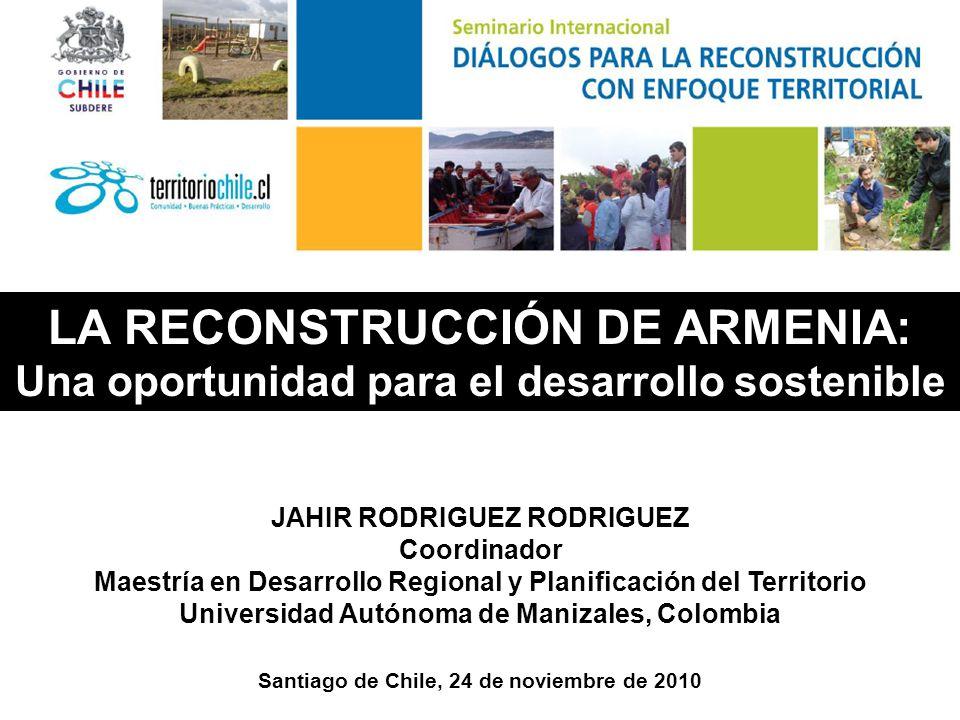 Santiago de Chile, 24 de noviembre de 2010 LA RECONSTRUCCIÓN DE ARMENIA: Una oportunidad para el desarrollo sostenible JAHIR RODRIGUEZ RODRIGUEZ Coordinador Maestría en Desarrollo Regional y Planificación del Territorio Universidad Autónoma de Manizales, Colombia