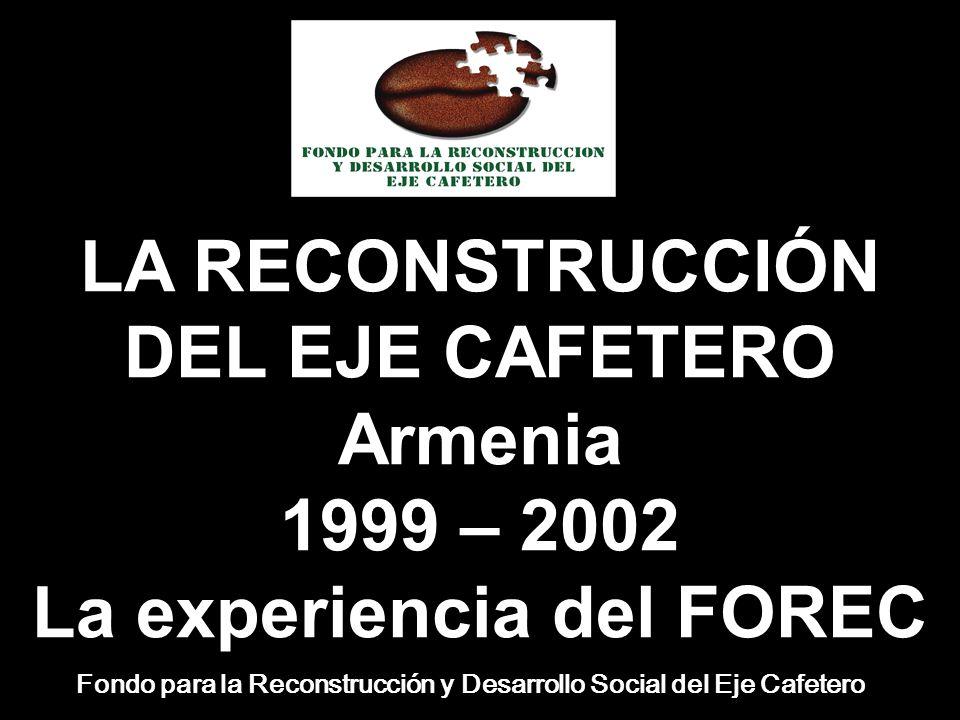 LA RECONSTRUCCIÓN DEL EJE CAFETERO Armenia 1999 – 2002 La experiencia del FOREC Fondo para la Reconstrucción y Desarrollo Social del Eje Cafetero
