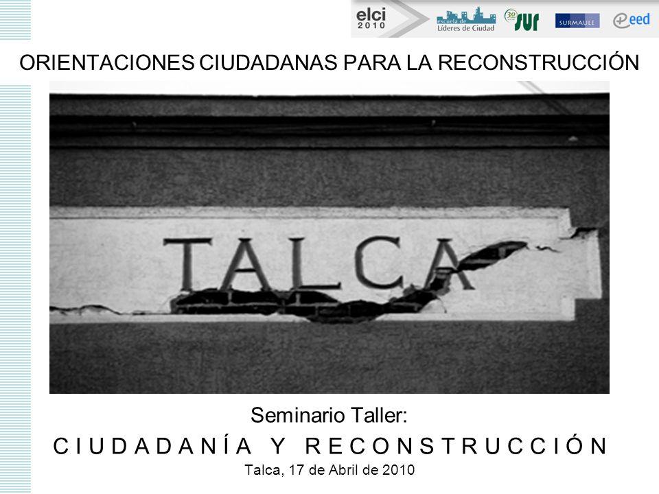 ORIENTACIONES CIUDADANAS PARA LA RECONSTRUCCIÓN Seminario Taller: C I U D A D A N Í A Y R E C O N S T R U C C I Ó N Talca, 17 de Abril de 2010
