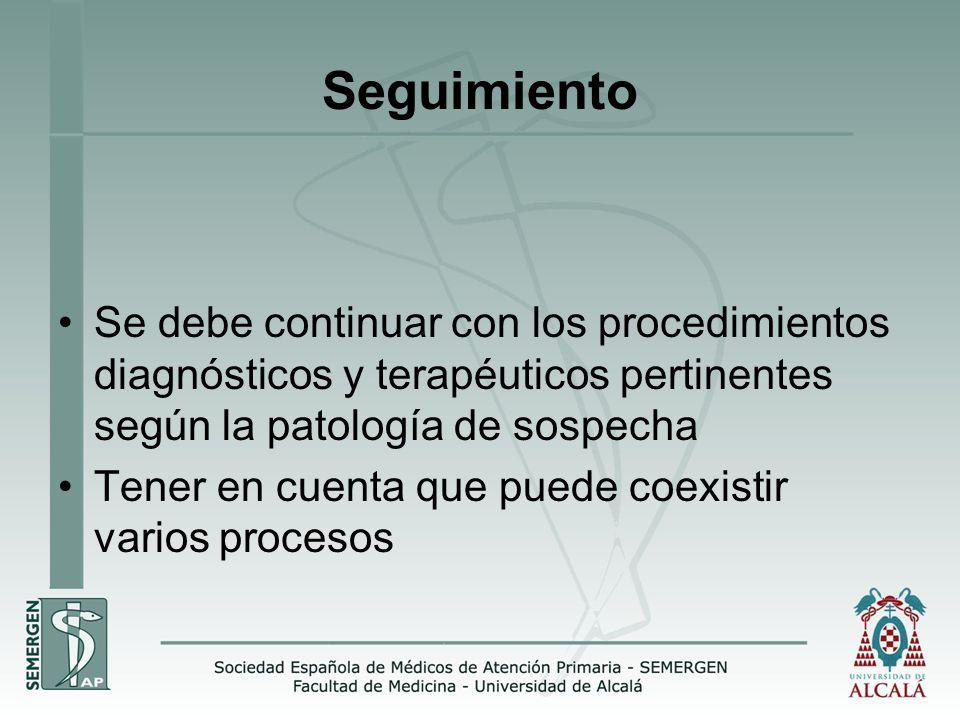 Seguimiento Se debe continuar con los procedimientos diagnósticos y terapéuticos pertinentes según la patología de sospecha Tener en cuenta que puede coexistir varios procesos