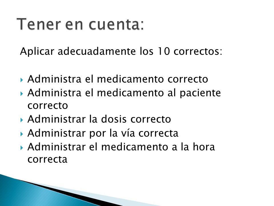 Aplicar adecuadamente los 10 correctos:  Administra el medicamento correcto  Administra el medicamento al paciente correcto  Administrar la dosis correcto  Administrar por la vía correcta  Administrar el medicamento a la hora correcta