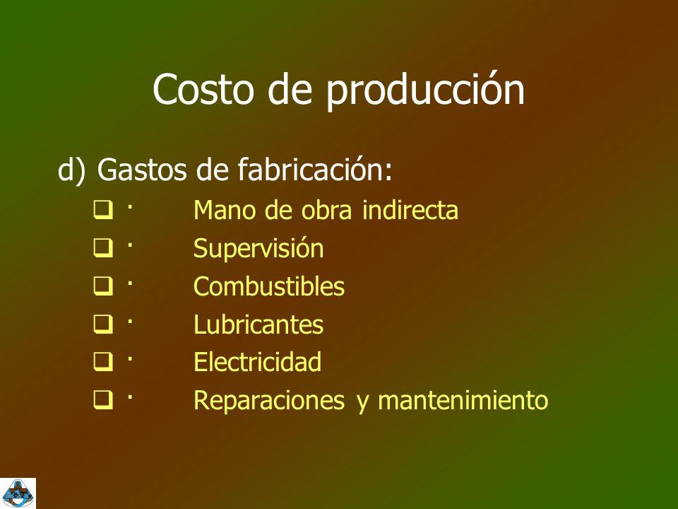 Costo de producción d)Gastos de fabricación:  ·Mano de obra indirecta  ·Supervisión  ·Combustibles  ·Lubricantes  ·Electricidad  ·Reparaciones y mantenimiento
