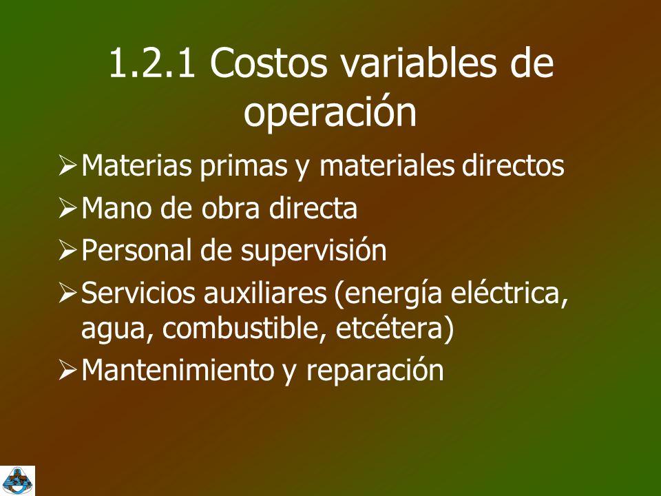 1.2.1 Costos variables de operación  Materias primas y materiales directos  Mano de obra directa  Personal de supervisión  Servicios auxiliares (energía eléctrica, agua, combustible, etcétera)  Mantenimiento y reparación