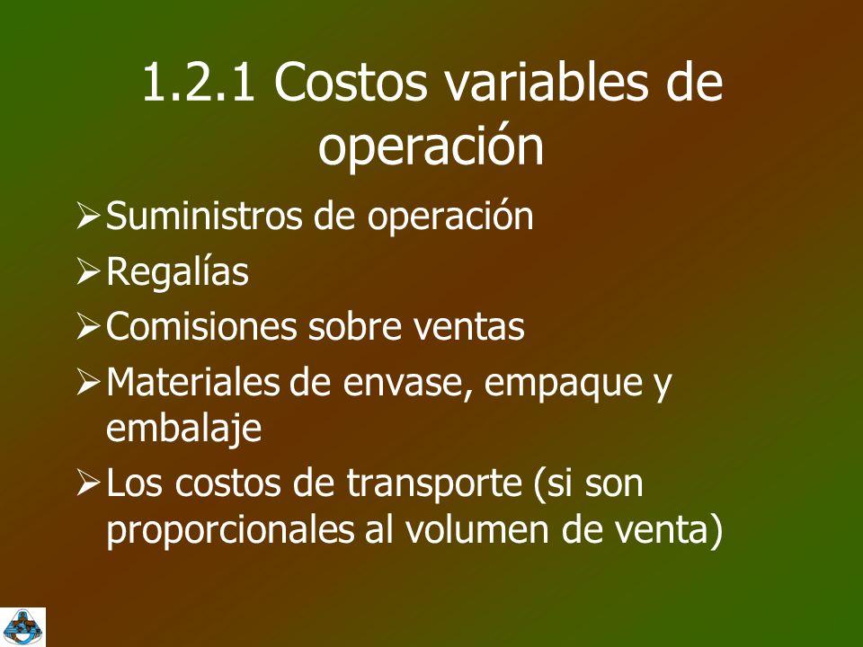 1.2.1 Costos variables de operación  Suministros de operación  Regalías  Comisiones sobre ventas  Materiales de envase, empaque y embalaje  Los costos de transporte (si son proporcionales al volumen de venta)