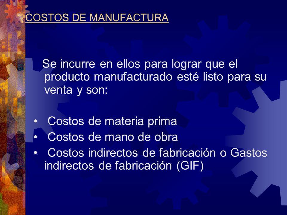 COSTOS DE MANUFACTURA Se incurre en ellos para lograr que el producto manufacturado esté listo para su venta y son: Costos de materia prima Costos de mano de obra Costos indirectos de fabricación o Gastos indirectos de fabricación (GIF)