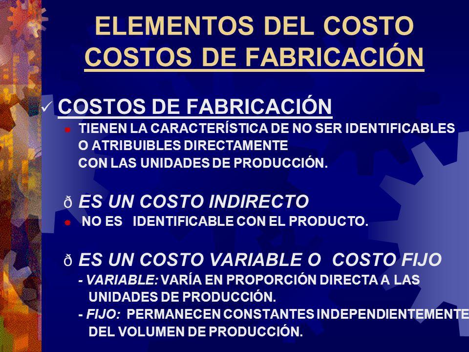 ELEMENTOS DEL COSTO COSTOS DE FABRICACIÓN COSTOS DE FABRICACIÓN  TIENEN LA CARACTERÍSTICA DE NO SER IDENTIFICABLES O ATRIBUIBLES DIRECTAMENTE CON LAS UNIDADES DE PRODUCCIÓN.