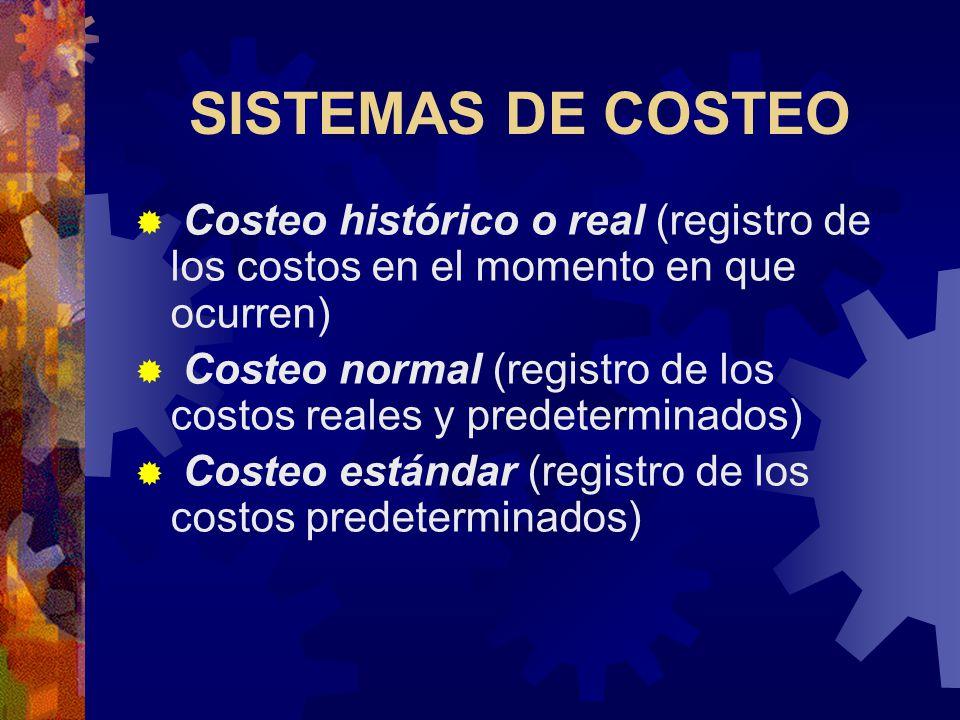 SISTEMAS DE COSTEO  Costeo histórico o real (registro de los costos en el momento en que ocurren)  Costeo normal (registro de los costos reales y predeterminados)  Costeo estándar (registro de los costos predeterminados)
