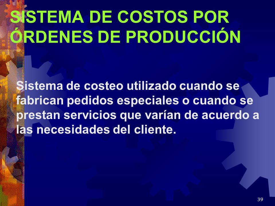 39 SISTEMA DE COSTOS POR ÓRDENES DE PRODUCCIÓN Sistema de costeo utilizado cuando se fabrican pedidos especiales o cuando se prestan servicios que varían de acuerdo a las necesidades del cliente.