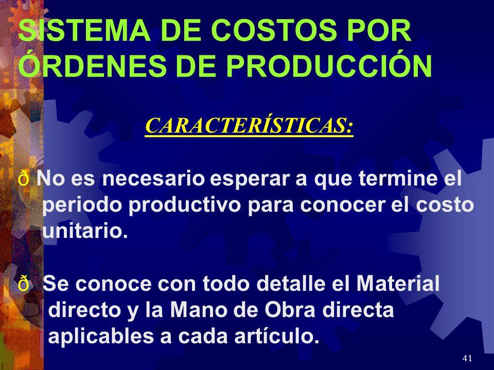 41 SISTEMA DE COSTOS POR ÓRDENES DE PRODUCCIÓN CARACTERÍSTICAS: ð No es necesario esperar a que termine el periodo productivo para conocer el costo unitario.
