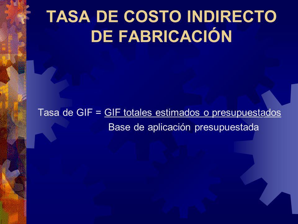 TASA DE COSTO INDIRECTO DE FABRICACIÓN Tasa de GIF = GIF totales estimados o presupuestados Base de aplicación presupuestada