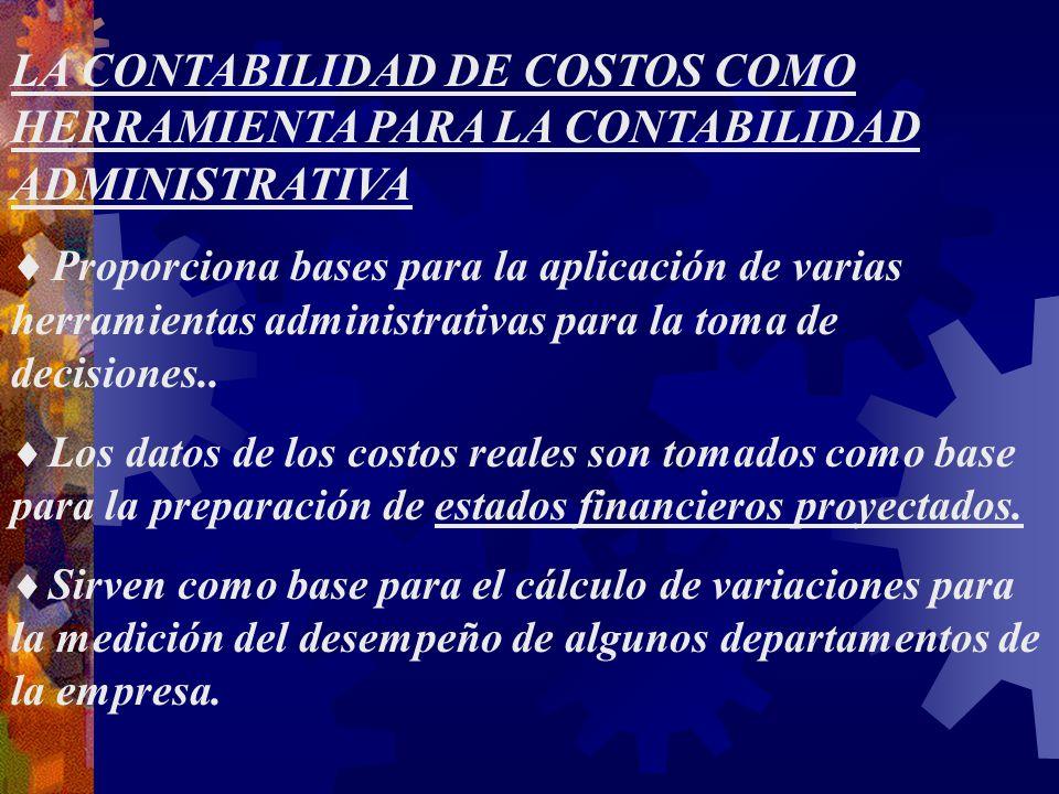 LA CONTABILIDAD DE COSTOS COMO HERRAMIENTA PARA LA CONTABILIDAD ADMINISTRATIVA  Proporciona bases para la aplicación de varias herramientas administrativas para la toma de decisiones..
